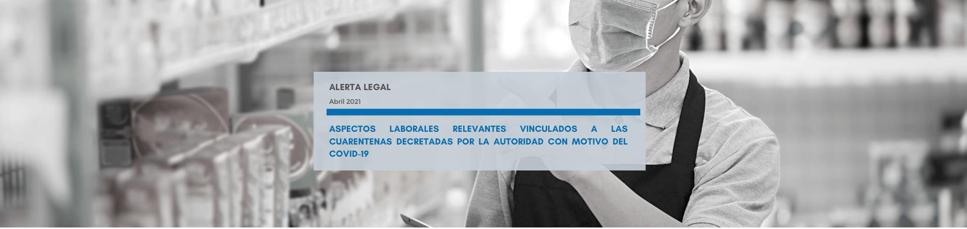 Alerta Legal | Aspectos laborales relevantes vinculados a las cuarentenas decretadas por la autoridad con motivo del Covid-19