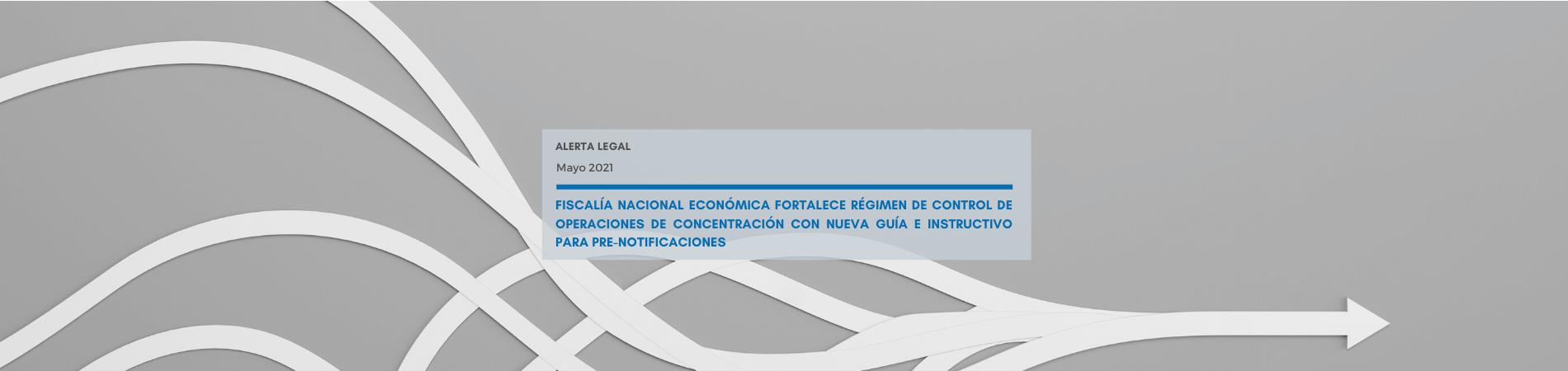 Alerta Legal | Fiscalía Nacional Económica fortalece régimen de control de operaciones de concentración con nueva guía e instructivo para pre-notificaciones
