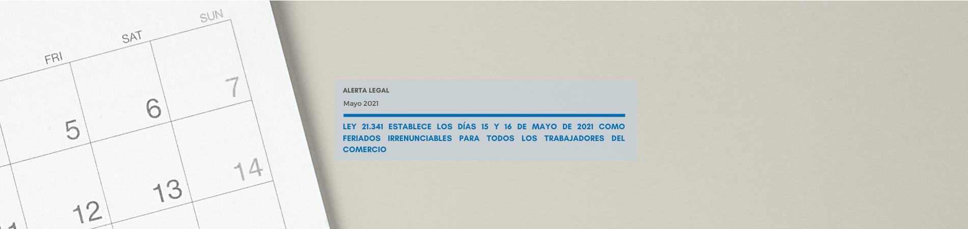 Alerta Legal | Ley 21.341 establece los días 15 y 16 de mayo de 2021 como feriados irrenunciables para todos los trabajadores del comercio
