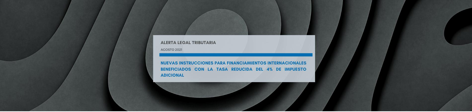 Alerta Legal | Nuevas instrucciones para financiamientos internacionales beneficiados con la tasa reducida del 4% de impuesto adicional